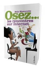 Osez les rencontres sur internet : Le mode d'emploi pour assurer sur les sites de rencontres sur internet.